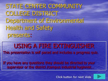 STATE CENTER COMMUNITY COLLEGE DISTRICT Department of Environmental Health and Safety presents: USING A FIRE EXTINGUISHER This presentation is self paced.