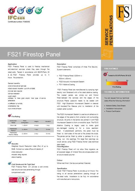 Certificate number: FS453/02 Application FS21 Firestop Panel is used to firestop mechanical and electrical services where they pass through fire rated.