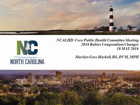 NCALHD: Core Public Health Committee Meeting 2016 Rabies Compendium Changes 18 MAY 2016 Marilyn Goss Haskell, BS, DVM, MPH.