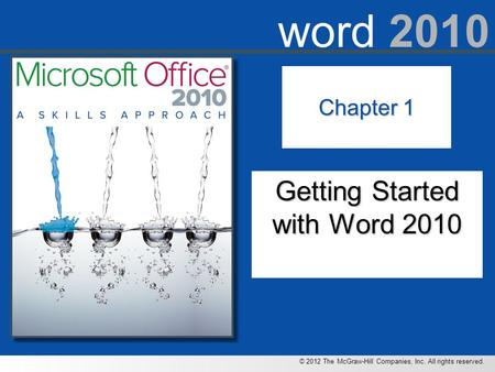 © 2012 The McGraw-Hill Companies, Inc. All rights reserved. word 2010 Chapter 1 Getting Started with Word 2010.