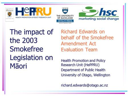 Richard Edwards on behalf of the Smokefree Amendment Act Evaluation Team Health Promotion and Policy Research Unit (HePPRU) Department of Public Health.