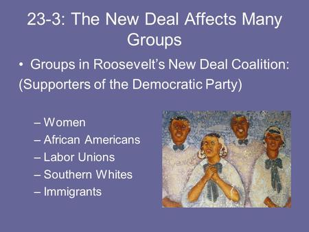23-3: The New Deal Affects Many Groups Groups in Roosevelt's New Deal Coalition: (Supporters of the Democratic Party) –Women –African Americans –Labor.
