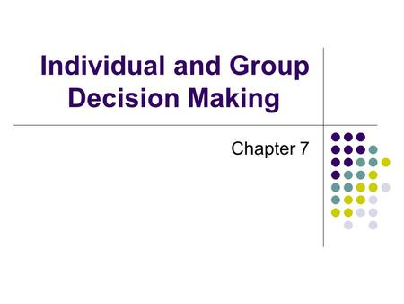 Individual and Group Decision Making Chapter 7. Decision – a choice made from among available alternatives Decision Making – the process of identifying.