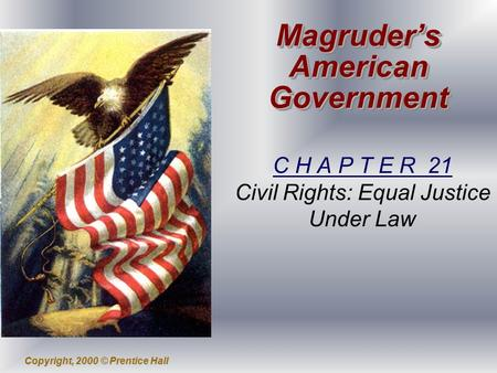 Copyright, 2000 © Prentice Hall Magruder's American Government C H A P T E R 21 Civil Rights: Equal Justice Under Law.