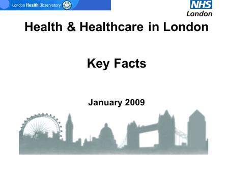 Health & Healthcare in London Key Facts January 2009.