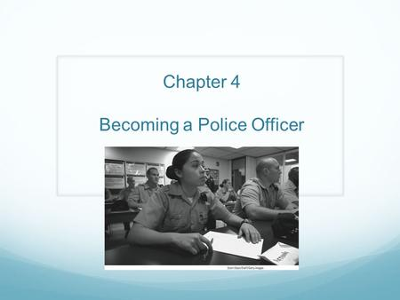 Chapter 4 Becoming a Police Officer. Becoming a police officer is very different from obtaining most other jobs The men and women applying for police.