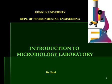 1 Dr. Paul KONKUK UNIVERSITY DEPT. OF ENVIRONMENTAL ENGINEERING INTRODUCTION TO MICROBIOLOGY LABORATORY.
