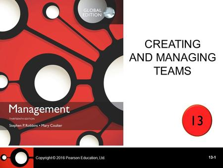 Copyright © 2014 Pearson Education, Ltd CREATING AND MANAGING TEAMS 13 - 1 13 Copyright © 2016 Pearson Education, Ltd. 13-1.