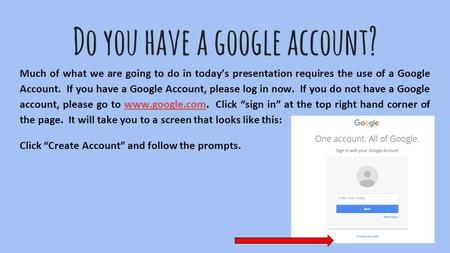 Do you have a google account? Much of what we are going to do in today's presentation requires the use of a Google Account. If you have a Google Account,