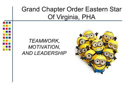 TEAMWORK, MOTIVATION, AND LEADERSHIP Grand Chapter Order Eastern Star Of Virginia, PHA.