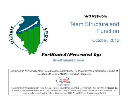 Team Structure and Function October, 2012 Facilitated/Presented by: The Illinois RtI Network is a State Personnel Development Grant (SPDG) project of the.