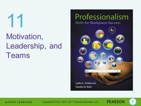 Copyright © 2016, 2013, 2011 Pearson Education, Inc. 1 11 Motivation, Leadership, and Teams.