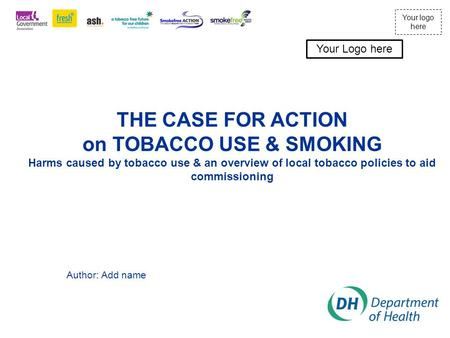 Your logo here THE CASE FOR ACTION on TOBACCO USE & SMOKING Harms caused by tobacco use & an overview of local tobacco policies to aid commissioning Author: