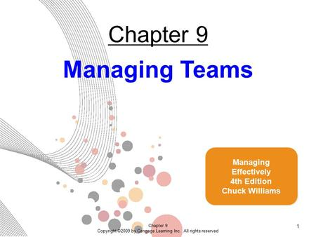 Chapter 9 Copyright ©2009 by Cengage Learning Inc. All rights reserved 1 Chapter 9 Managing Teams Managing Effectively 4th Edition Chuck Williams.