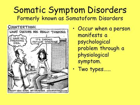 Somatic Symptom Disorders Formerly known as Somatoform Disorders Occur when a person manifests a psychological problem through a physiological symptom.