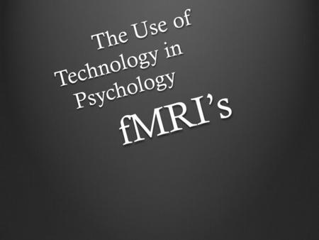 The Use of Technology in Psychology fMRI's. The use of Technology in Psychology Modern psychology is now utilized in neuropsychology due to the fact it.