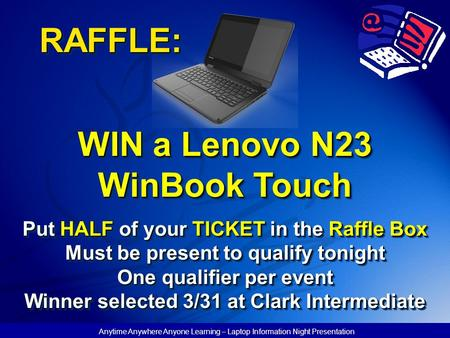 Anytime Anywhere Anyone Learning – Laptop Information Night Presentation RAFFLE: WIN a Lenovo N23 WinBook Touch Put HALF of your TICKET in the Raffle Box.