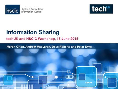 Information Sharing techUK and HSCIC Workshop, 15 June 2015 Martin Orton, Andrew MacLaren, Dave Roberts and Peter Dyke.