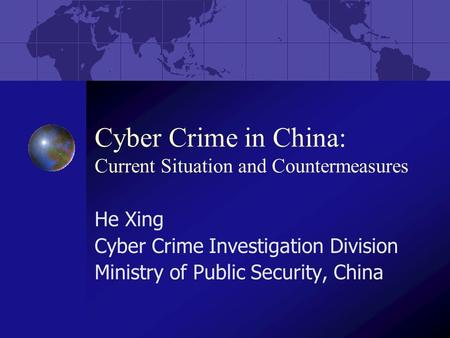 Cyber Crime in China: Current Situation and Countermeasures He Xing Cyber Crime Investigation Division Ministry of Public Security, China.