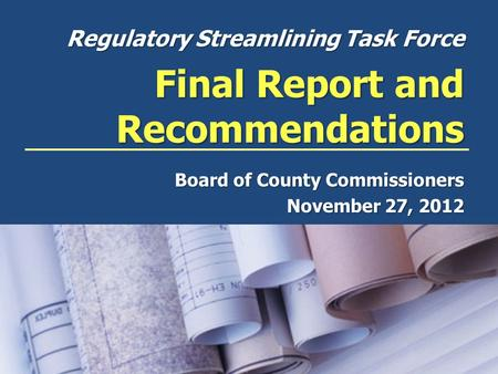 Regulatory Streamlining Task Force Final Report and Recommendations Board of County Commissioners November 27, 2012.