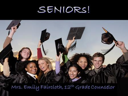SENIORs! Mrs. Emily Faircloth, 12 th Grade Counselor.