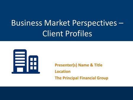 For financial professional use only. Not for distribution to the public. Presenter(s) Name & Title Location The Principal Financial Group Business Market.