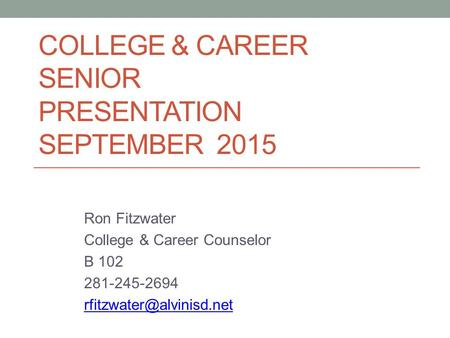 COLLEGE & CAREER SENIOR PRESENTATION SEPTEMBER 2015 Ron Fitzwater College & Career Counselor B 102 281-245-2694