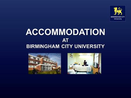 ACCOMMODATION AT BIRMINGHAM CITY UNIVERSITY. What we offer The University owns or manages accommodation for over 1,800 students at six sites across the.