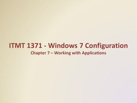 ITMT 1371 - Windows 7 Configuration Chapter 7 – Working with Applications.