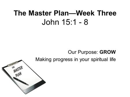 The Master Plan—Week Three John 15:1 - 8 Our Purpose: GROW Making progress in your spiritual life.