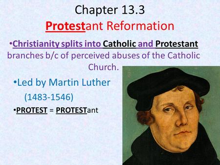 Chapter 13.3 Protestant Reformation Christianity splits into Catholic and Protestant branches b/c of perceived abuses of the Catholic Church. Led by Martin.