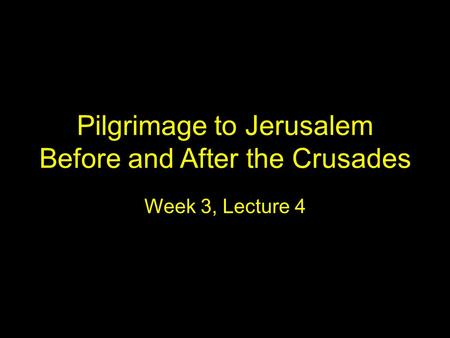 Pilgrimage to Jerusalem Before and After the Crusades Week 3, Lecture 4.