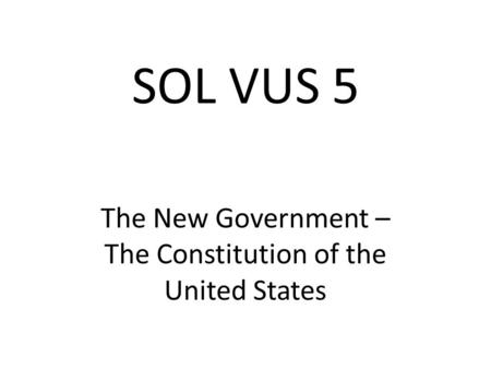 SOL VUS 5 The New Government – The Constitution of the United States.