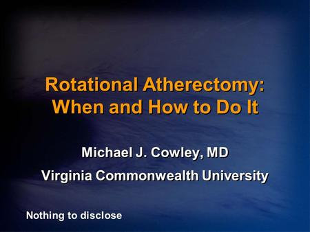 Rotational Atherectomy: When and How to Do It Michael J. Cowley, MD Virginia Commonwealth University Michael J. Cowley, MD Virginia Commonwealth University.