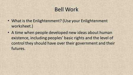 Bell Work What is the Enlightenment? (Use your Enlightenment worksheet.) A time when people developed new ideas about human existence, including peoples'
