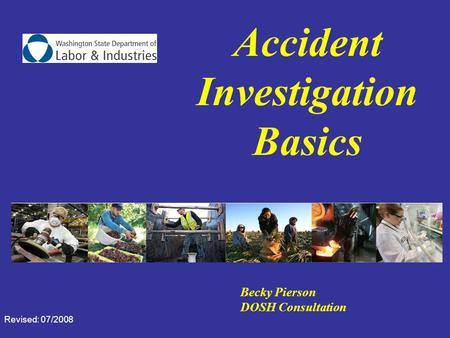 Accident Investigation Basics Becky Pierson DOSH Consultation Revised: 07/2008.