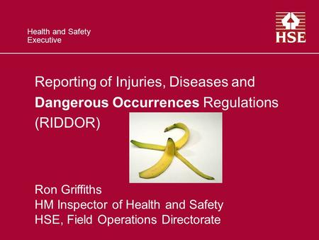 Health and Safety Executive Reporting of Injuries, Diseases and Dangerous Occurrences Regulations (RIDDOR) Ron Griffiths HM Inspector of Health and Safety.