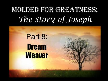 Part 8: Dream Weaver Molded for Greatness: The Story of Joseph.