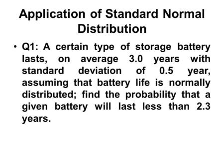 Application of Standard Normal Distribution Q1: A certain type of storage battery lasts, on average 3.0 years with standard deviation of 0.5 year, assuming.