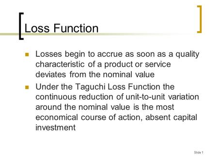Slide 1 Loss Function Losses begin to accrue as soon as a quality characteristic of a product or service deviates from the nominal value Under the Taguchi.
