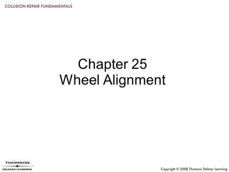 "Chapter 25 Wheel Alignment. Objectives Define the term ""wheel alignment"" Inspect tires, steering, and suspension systems before alignment Check and adjust."