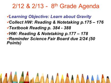 2/12 & 2/13 - 8 th Grade Agenda Learning Objective: Learn about Gravity Collect HW: Reading & Notetaking p.175 – 176 Textbook Reading p. 384 - 388 HW:
