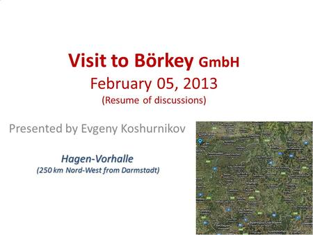 Visit to Börkey GmbH February 05, 2013 (Resume of discussions) Presented by Evgeny KoshurnikovHagen-Vorhalle (250 km Nord-West from Darmstadt) (250 km.