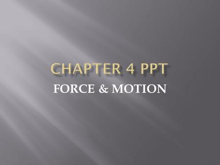 FORCE & MOTION.  Force is an agent which changes or tends to change the state of rest or of uniform motion of a body. Force can accelerate or decelerate.