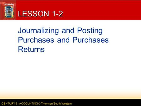 CENTURY 21 ACCOUNTING © Thomson/South-Western LESSON 1-2 Journalizing and Posting Purchases and Purchases Returns.