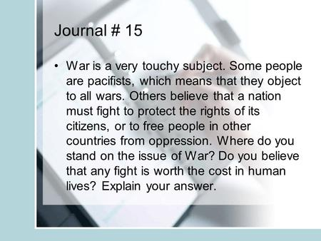 Journal # 15 War is a very touchy subject. Some people are pacifists, which means that they object to all wars. Others believe that a nation must fight.