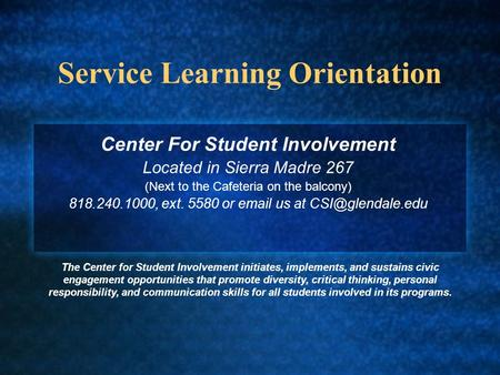 Service Learning Orientation Center For Student Involvement Located in Sierra Madre 267 (Next to the Cafeteria on the balcony) 818.240.1000, ext. 5580.