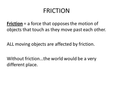 FRICTION Friction = a force that opposes the motion of objects that touch as they move past each other. ALL moving objects are affected by friction. Without.