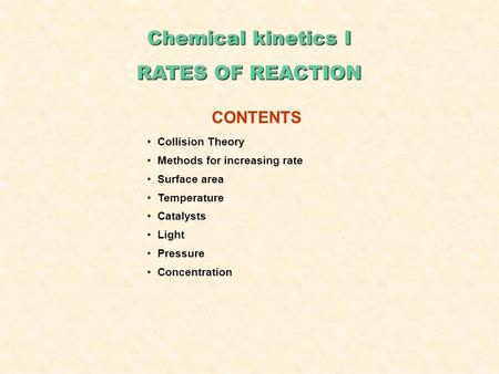 Chemical kinetics I RATES OF REACTION CONTENTS Collision Theory Methods for increasing rate Surface area Temperature Catalysts Light Pressure Concentration.
