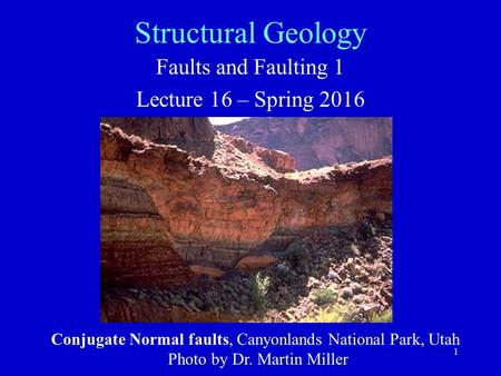 1 Structural Geology Faults and Faulting 1 Lecture 16 – Spring 2016 Conjugate Normal faults, Canyonlands National Park, Utah Photo by Dr. Martin Miller.